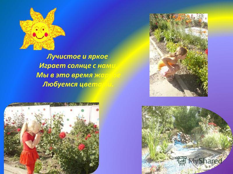 Лучистое и яркое Играет солнце с нами, Мы в это время жаркое Любуемся цветами.