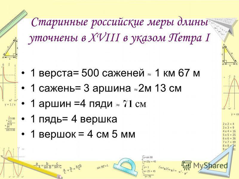 Старинные российские меры длины уточнены в XVIII в указом Петра I 1 верста= 500 саженей 1 км 67 м 1 сажень= 3 аршина 2 м 13 см 1 аршин =4 пяди 71 см 1 пядь= 4 вершка 1 вершок = 4 см 5 мм