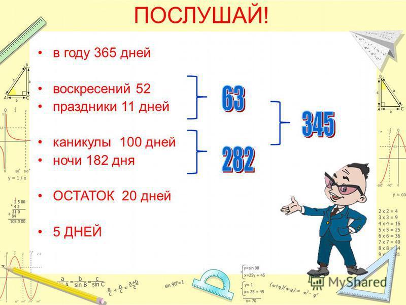 ПОСЛУШАЙ! в году 365 дней воскресений 52 праздники 11 дней каникулы 100 дней ночи 182 дня ОСТАТОК 20 дней 5 ДНЕЙ