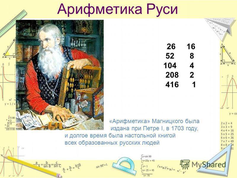 Арифметика Руси 26 16 52 8 104 4 208 2 416 1 «Арифметика» Магницкого была издана при Петре I, в 1703 году, и долгое время была настольной книгой всех образованных русских людей