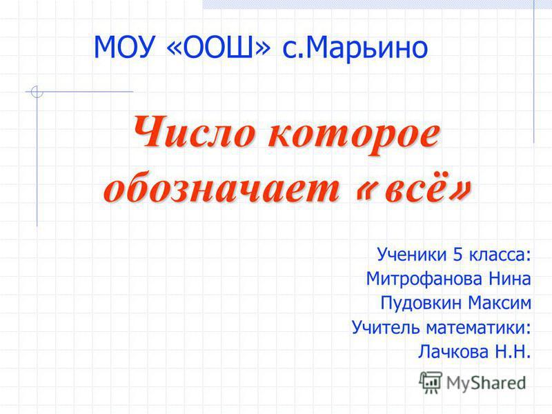 Число которое обозначает « всё » Ученики 5 класса: Митрофанова Нина Пудовкин Максим Учитель математики: Лачкова Н.Н. МОУ «ООШ» с.Марьино