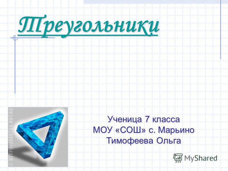 Треугольники Ученица 7 класса МОУ «СОШ» с. Марьино Тимофеева Ольга