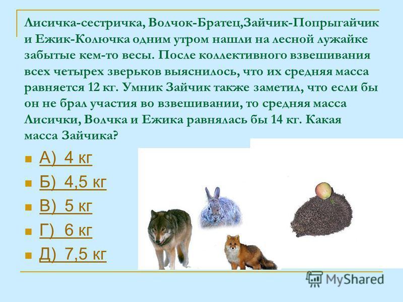Лисичка-сестричка, Волчок-Братец,Зайчик-Попрыгайчик и Ежик-Колючка одним утром нашли на лесной лужайке забытые кем-то весы. После коллективного взвешивания всех четырех зверьков выяснилось, что их средняя масса равняется 12 кг. Умник Зайчик также зам