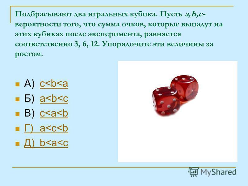 А)c<b<ac<b<a Б)a<b<ca<b<c В)c<a<bc<a<b Г)a<c<b Г)a<c<b Д)b<a<c Д)b<a<c Подбрасывают два игральных кубика. Пусть а,Ь,с- вероятности того, что сумма очков, которые выпадут на этих кубиках после эксперимента, равняется соответственно 3, 6, 12. Упорядочи