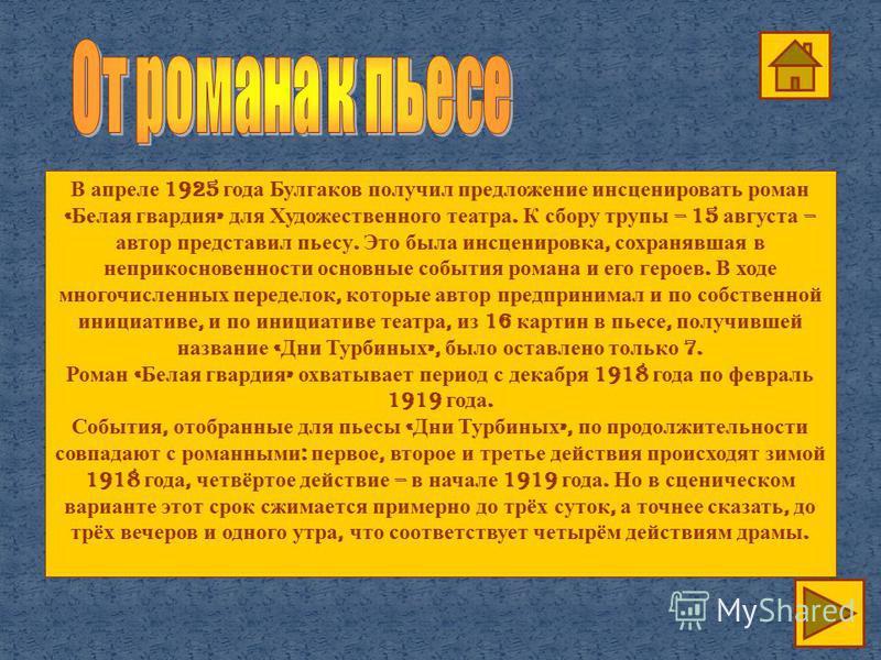 В апреле 1925 года Булгаков получил предложение инсценировать роман « Белая гвардия » для Художественного театра. К сбору трупы – 15 августа – автор представил пьесу. Это была инсценировка, сохранявшая в неприкосновенности основные события романа и е