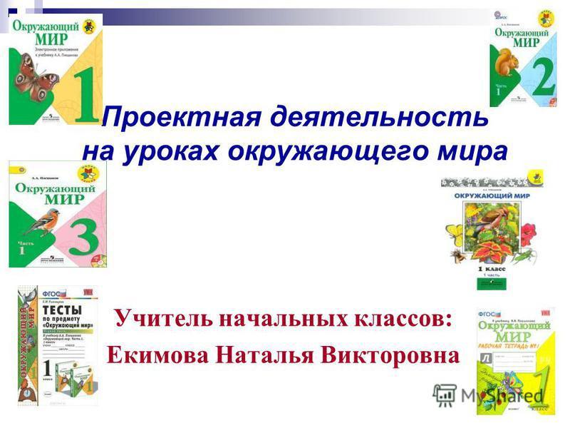 Проектная деятельность на уроках окружающего мира Учитель начальных классов: Екимова Наталья Викторовна