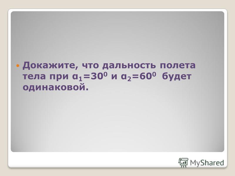 Докажите, что дальность полета тела при α 1 =30 0 и α 2 =60 0 будет одинаковой.