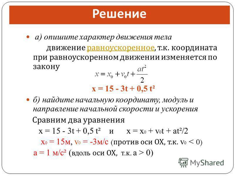а) опишите характер движения тела движение равноускоренное, т. к. координата при равноускоренном движении изменяется по закону равноускоренное x = 15 - 3t + 0,5 t² б) найдите начальную координату, модуль и направление начальной скорости и ускорения С