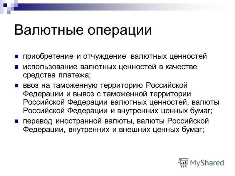 Валютные операции приобретение и отчуждение валютных ценностей использование валютных ценностей в качестве средства платежа; ввоз на таможенную территорию Российской Федерации и вывоз с таможенной территории Российской Федерации валютных ценностей, в