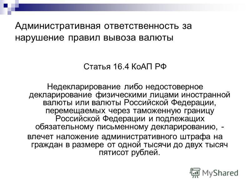 Административная ответственность за нарушение правил вывоза валюты Статья 16.4 КоАП РФ Недекларирование либо недостоверное декларирование физическими лицами иностранной валюты или валюты Российской Федерации, перемещаемых через таможенную границу Рос