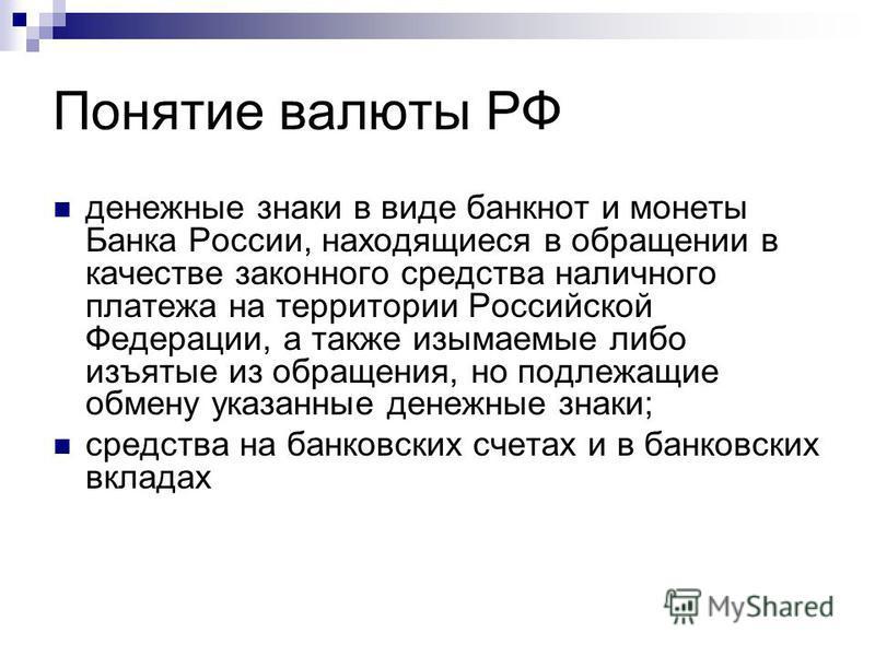 Понятие валюты РФ денежные знаки в виде банкнот и монеты Банка России, находящиеся в обращении в качестве законного средства наличного платежа на территории Российской Федерации, а также изымаемые либо изъятые из обращения, но подлежащие обмену указа