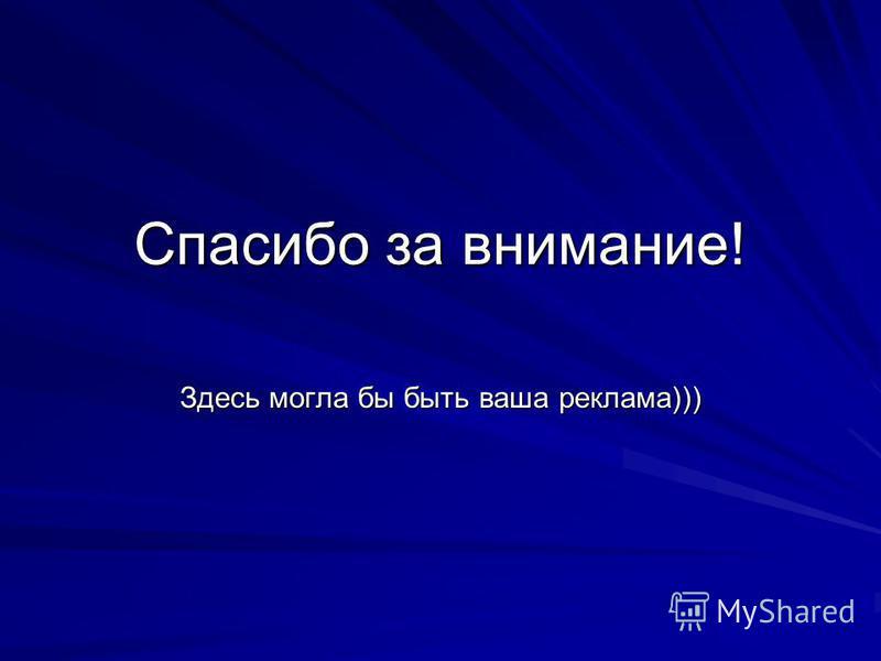 Спасибо за внимание! Здесь могла бы быть ваша реклама)))