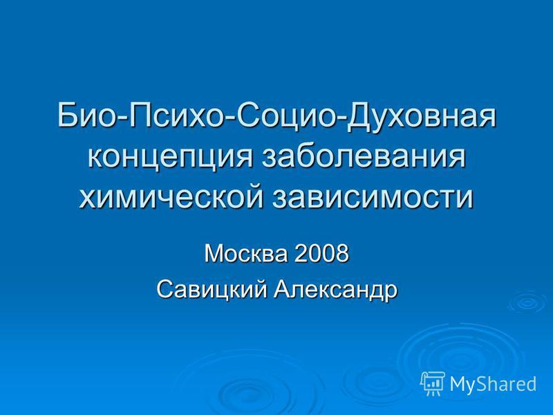 Био-Психо-Социо-Духовная концепция заболевания химической зависимости Москва 2008 Савицкий Александр