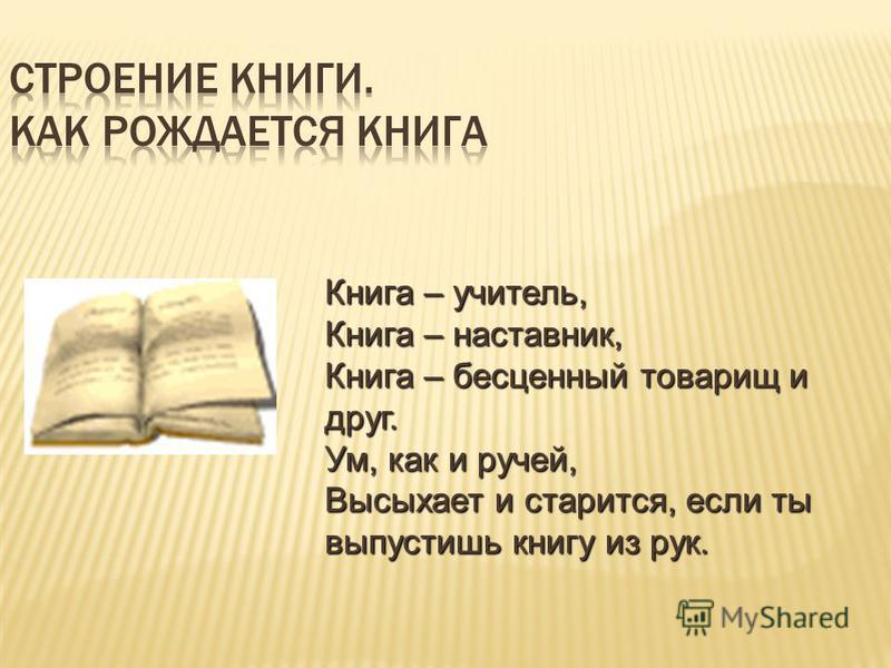 Книга – учитель, Книга – наставник, Книга – бесценный товарищ и друг. Ум, как и ручей, Высыхает и старится, если ты выпустишь книгу из рук.
