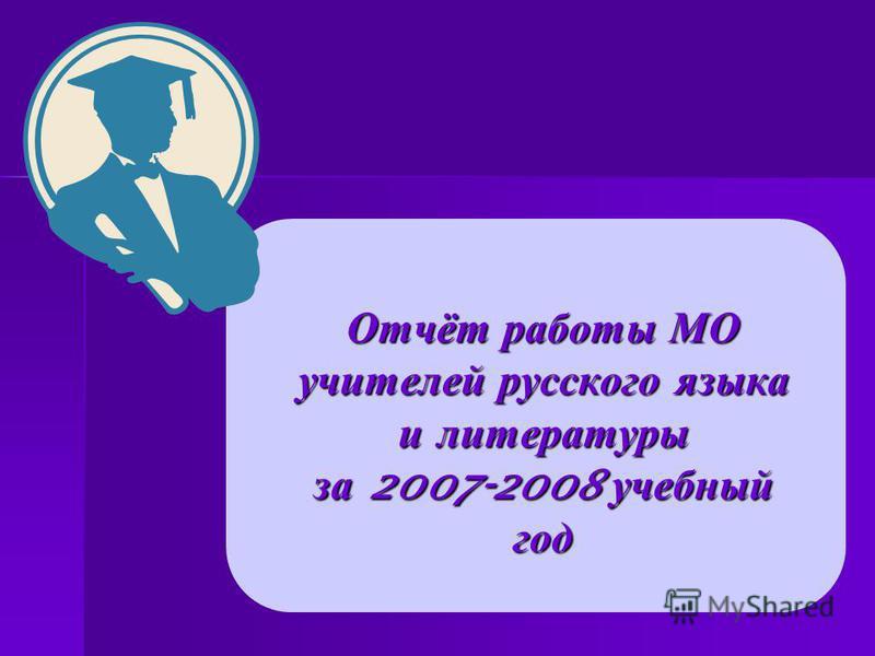 Отчёт работы МО учителей русского языка и литературы за 2007-2008 учебный год
