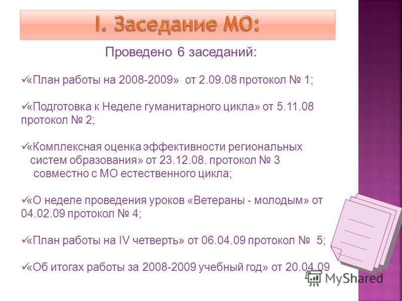 Проведено 6 заседаний: «План работы на 2008-2009» от 2.09.08 протокол 1; «Подготовка к Неделе гуманитарного цикла» от 5.11.08 протокол 2; «Комплексная оценка эффективности региональных систем образования» от 23.12.08. протокол 3 совместно с МО естест