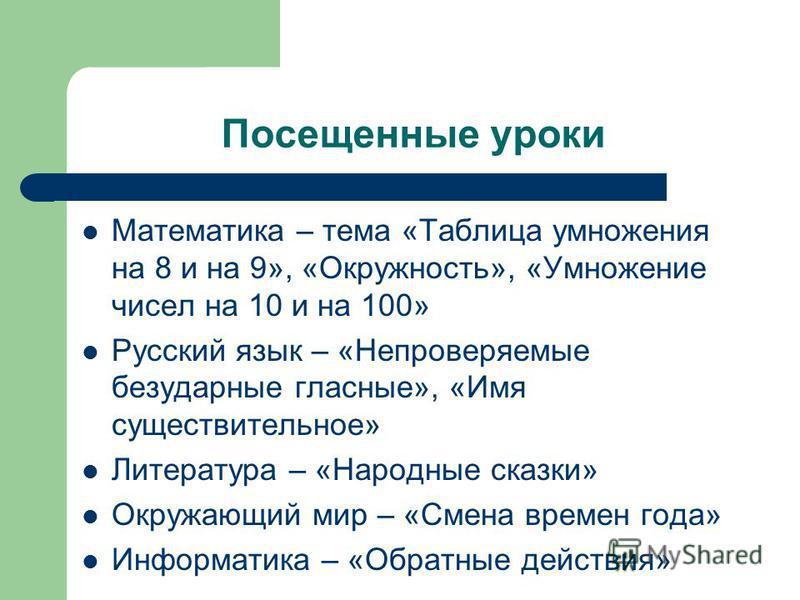 Посещенные уроки Математика – тема «Таблица умножения на 8 и на 9», «Окружность», «Умножение чисел на 10 и на 100» Русский язык – «Непроверяемые безударные гласные», «Имя существительное» Литература – «Народные сказки» Окружающий мир – «Смена времен