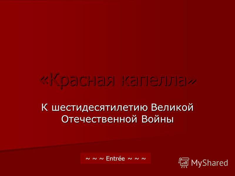 «Красная капелла» К шестидесятилетию Великой Отечественной Войны ~ ~ ~ Entrée ~ ~ ~