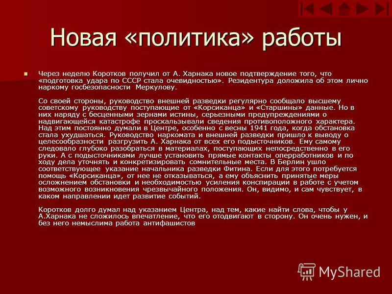 Новая «политика» работы Через неделю Коротков получил от А. Харнака новое подтверждение того, что «подготовка удара по СССР стала очевидностью». Резидентура доложила об этом лично наркому госбезопасности Меркулову. Со своей стороны, руководство внешн