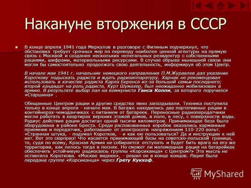 Накануне вторжения в СССР В конце апреля 1941 года Меркулов в разговоре с Фитиным подчеркнул, что обстановка требует срочных мер по переводу наиболее ценной агентуры на прямую связь с Москвой и создания нескольких нелегальных резидентур с собственным