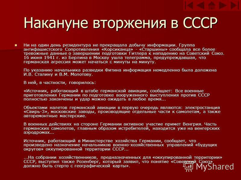 Накануне вторжения в СССР Ни на один день резидентура не прекращала добычу информации. Группа антифашистского Сопротивления «Корсиканца» - «Старшины» сообщала все более тревожные данные о завершении подготовки Гитлера к нападению на Советский Союз. 1