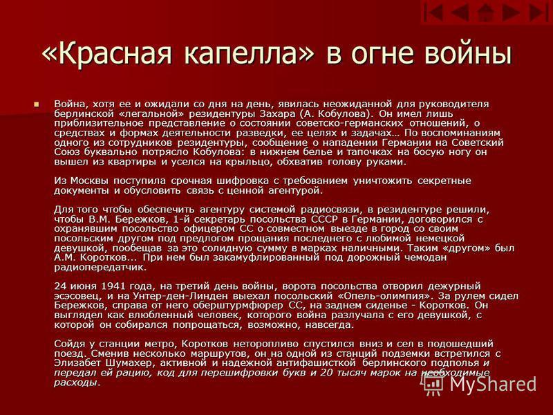 «Красная капелла» в огне войны Война, хотя ее и ожидали со дня на день, явилась неожиданной для руководителя берлинской «легальной» резидентуры Захара (А. Кобулова). Он имел лишь приблизительное представление о состоянии советско-германских отношений