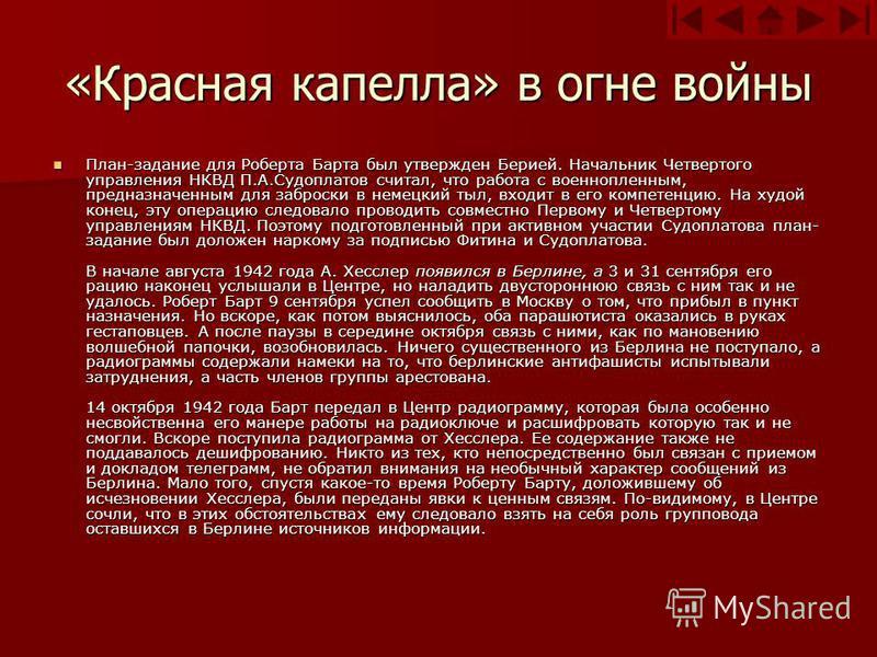 «Красная капелла» в огне войны План-задание для Роберта Барта был утвержден Берией. Начальник Четвертого управления НКВД П.А.Судоплатов считал, что работа с военнопленным, предназначенным для заброски в немецкий тыл, входит в его компетенцию. На худо