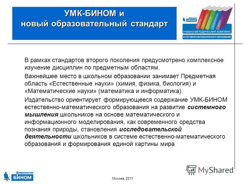 Москва, 2011 УМК-БИНОМ и новый образовательный стандарт В рамках стандартов второго поколения предусмотрено комплексное изучение дисциплин по предметным областям. Важнейшее место в школьном образовании занимает Предметная область «Естественные науки»