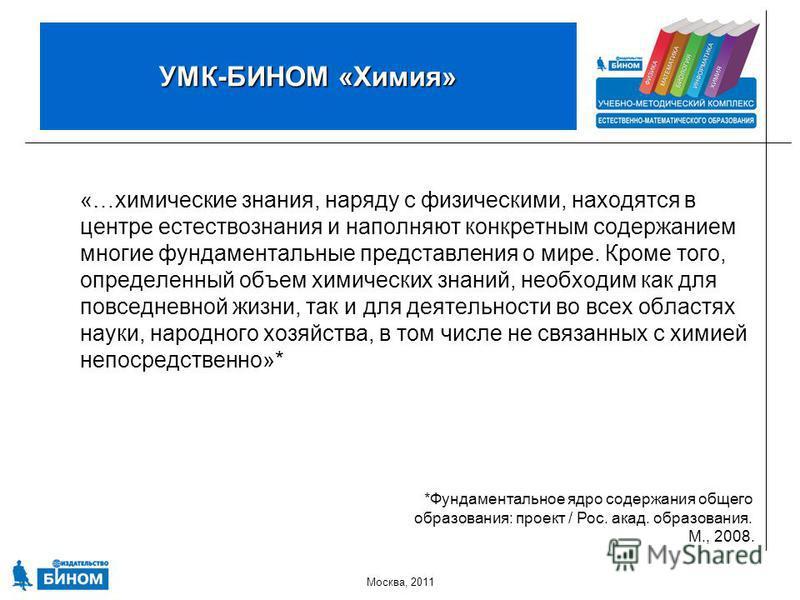 Москва, 2011 УМК-БИНОМ «Химия» «…химические знания, наряду с физическими, находятся в центре естествознания и наполняют конкретным содержанием многие фундаментальные представления о мире. Кроме того, определенный объем химических знаний, необходим ка