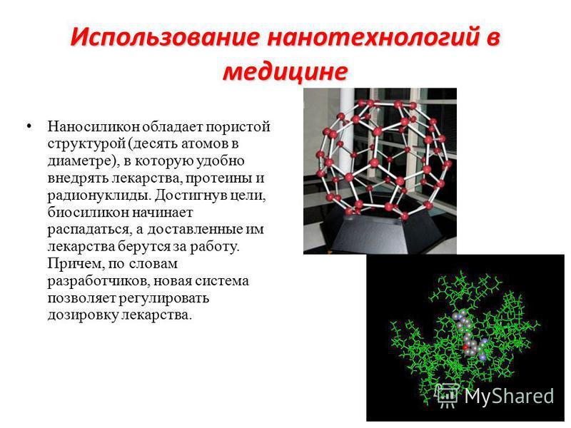 Использование нанотехнологий в медицине Наносиликон обладает пористой структурой (десять атомов в диаметре), в которую удобно внедрять лекарства, протеины и радионуклиды. Достигнув цели, био силикон начинает распадаться, а доставленные им лекарства б