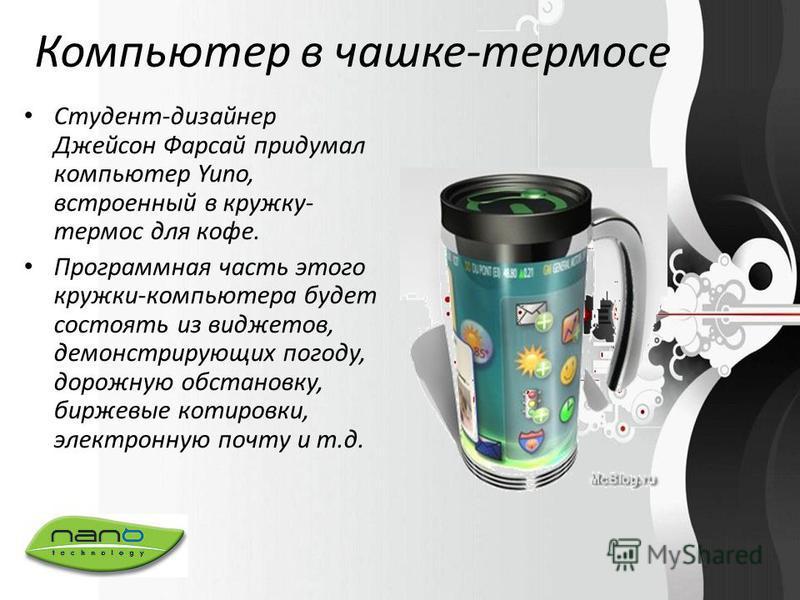 Компьютер в чашке-термосе Студент-дизайнер Джейсон Фарсай придумал компьютер Yuno, встроенный в кружку- термос для кофе. Программная часть этого кружки-компьютера будет состоять из виджетов, демонстрирующих погоду, дорожную обстановку, биржевые котир