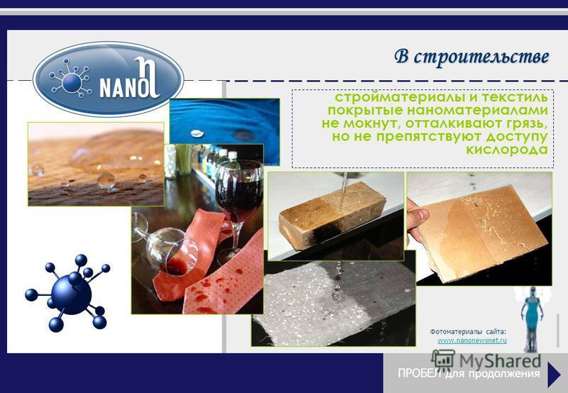 В строительстве стройматериалы и текстиль покрытые наноматериалами не мокнут, отталкивают грязь, но не препятствуют доступу кислорода Фотоматериалы сайта: www.nanonewsnet.ru ПРОБЕЛ для продолжения