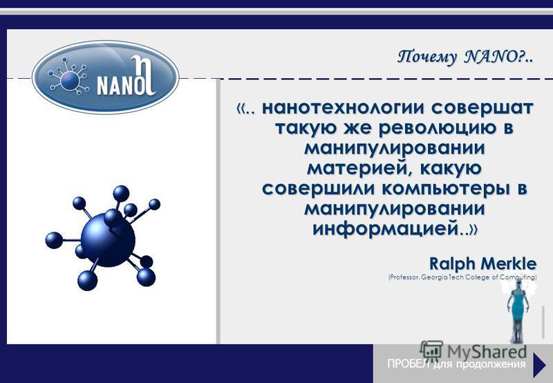 Почему NANO?.. «.. нанотехнологии совершат такую же революцию в манипулировании материей, какую совершили компьютеры в манипулировании информацией..» Ralph Merkle (Professor, Georgia Tech College of Computing) ПРОБЕЛ для продолжения