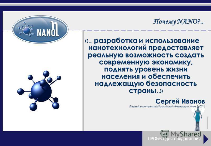 Почему NANO?.. «.. разработка и использование нанотехнологий предоставляет реальную возможность создать современную экономику, поднять уровень жизни населения и обеспечить надлежащую безопасность страны..» Сергей Иванов (Первый вице-премьєр Российско