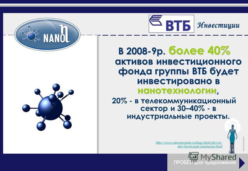 Инвестиции В 2008-9 р. более 40% активов инвестиционного фонда группы ВТБ будет инвестировано в нанотехнологии, 20% - в телекоммуникационный сектор и 30–40% - в индустриальные проекты. http://www.nanonewsnet.ru/blog/nikst/vtb-rvk- ebrr-formiruyut-ven