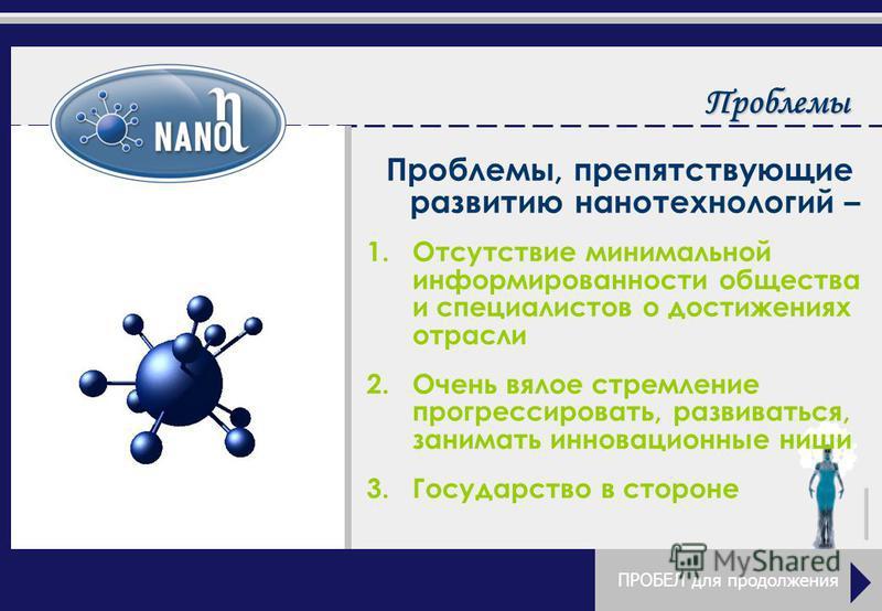 Проблемы, препятствующие развитию нанотехнологий – 1. Отсутствие минимальной информированности общества и специалистов о достижениях отрасли 2. Очень вялое стремление прогрессировать, развиваться, занимать инновационные ниши 3. Государство в стороне