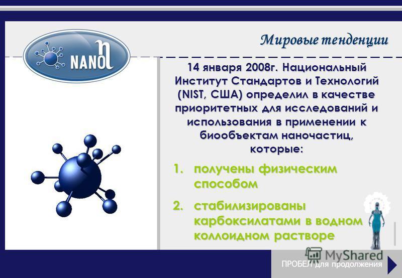 Мировые тенденции ПРОБЕЛ для продолжения 14 января 2008 г. Национальный Институт Стандартов и Технологий (NIST, США) определил в качестве приоритетных для исследований и использования в применении к биообъектам наночастиц, которые: 1. получены физиче