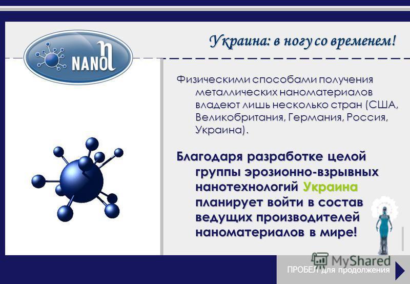 Украина: в ногу со временем! ПРОБЕЛ для продолжения Физическими способами получения металлических наноматериалов владеют лишь несколько стран (США, Великобритания, Германия, Россия, Украина). Благодаря разработке целой группы эрозионно-взрывных нанот