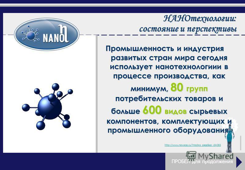 Промышленность и индустрия развитых стран мира сегодня использует нанотехнологии в процессе производства, как минимум, 80 групп потребительских товаров и больше 600 видов сырьевых компонентов, комплектующих и промышленного оборудования. http://www.ne