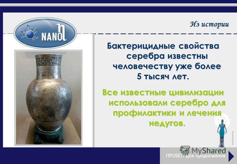 Из истории Бактерицидные свойства серебра известны человечеству уже более 5 тысяч лет. Все известные цивилизации использовали серебро для профилактики и лечения недугов. ПРОБЕЛ для продолжения