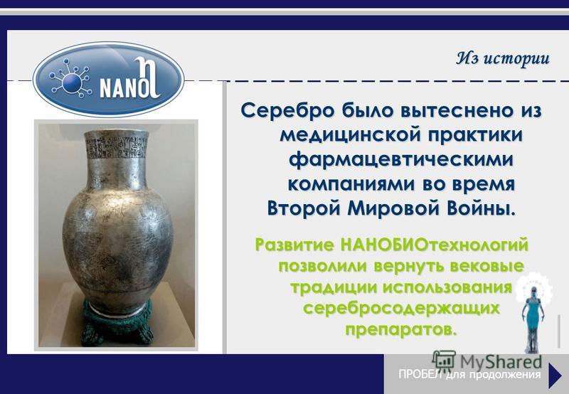 Из истории Серебро было вытеснено из медицинской практики фармацевтическими компаниями во время Второй Мировой Войны. Развитие НАНОБИОтехнологий позволили вернуть вековые традиции использования серебросодержащих препаратов. ПРОБЕЛ для продолжения