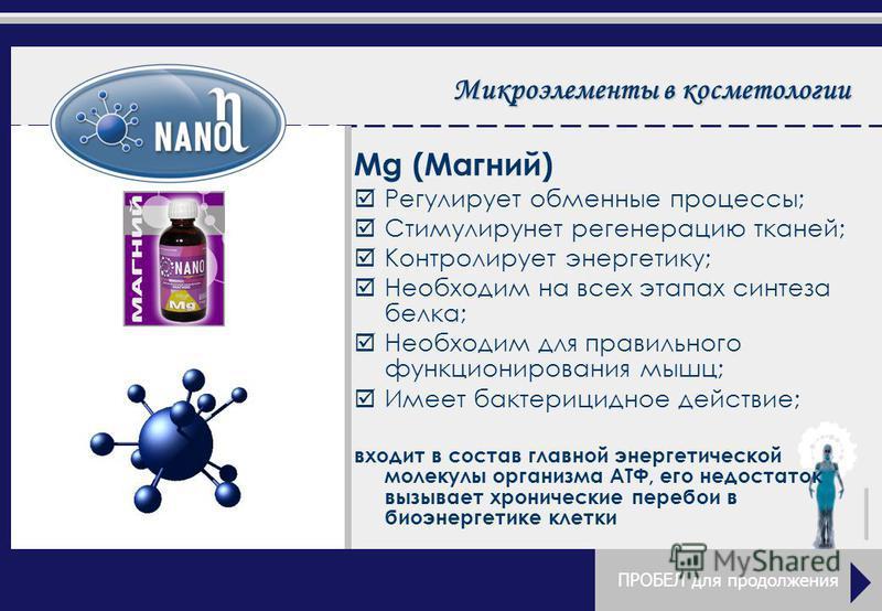 Микроэлементы в косметологии Mg (Магний) þРþРегулирует обменные процессы; þСþСтимулирунет регенерацию тканей; þКþКонтролирует энергетику; þНþНеобходим на всех этапах синтеза белка; þНþНеобходим для правильного функционирования мышц; þИþИмеет бактериц