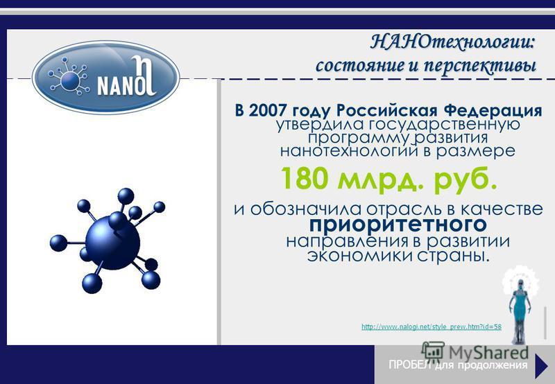В 2007 году Российская Федерация утвердила государственную программу развития нанотехнологий в размере 180 млрд. руб. и обозначила отрасль в качестве приоритетного направления в развитии экономики страны. http://www.nalogi.net/style_prew.htm?id=58 ПР