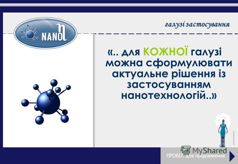 галузі застосування «.. для КОЖНОЇ галузі можна сформулювати актуальне рішення із застосуванням нанотехнологій..» ПРОБІЛ для продовження