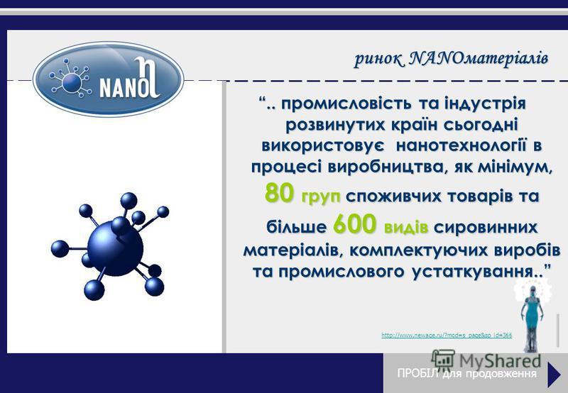 ринок NANOматеріалів.. промисловість та індустрія розвинутих країн сьогодні використовує нанотехнології в процесі виробництва, як мінімум, 80 груп споживчих товарів та більше 600 видів сировинних матеріалів, комплектуючих виробів та промислового уста