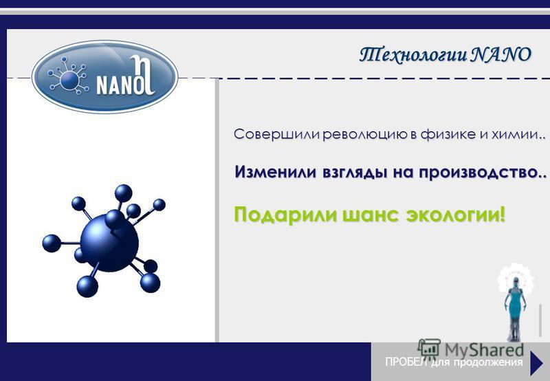 Технологии NANO Совершили революцию в физике и химии.. Изменили взгляды на производство.. Подарили шанс экологии! ПРОБЕЛ для продолжения