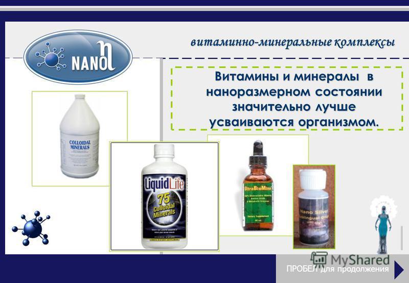витаминно-минеральные комплексы Витамины и минералы в наноразмерном состоянии значительно лучше усваиваются организмом. ПРОБЕЛ для продолжения