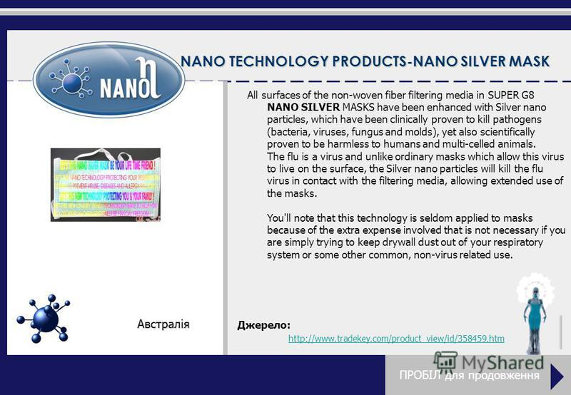 NANO TECHNOLOGY PRODUCTS-NANO SILVER MASK All surfaces of the non-woven fiber filtering media in SUPER G8 NANO SILVER MASKS have been enhanced with Silver nano particles, which have been clinically proven to kill pathogens (bacteria, viruses, fungus
