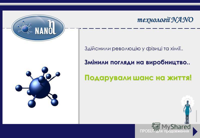 технології NANO Здійснили революцію у фізиці та хімії.. Змінили погляди на виробництво.. Подарували шанс на життя! ПРОБІЛ для продовження