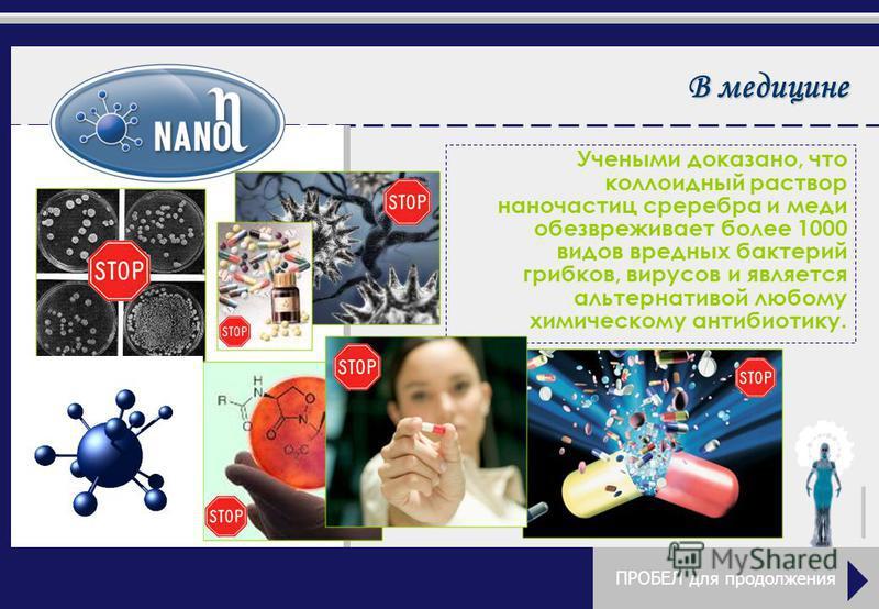 В медицине Учеными доказано, что коллоидный раствор наночастиц серебра и меди обезвреживает более 1000 видов вредных бактерий грибков, вирусов и является альтернативой любому химическому антибиотику. ПРОБЕЛ для продолжения